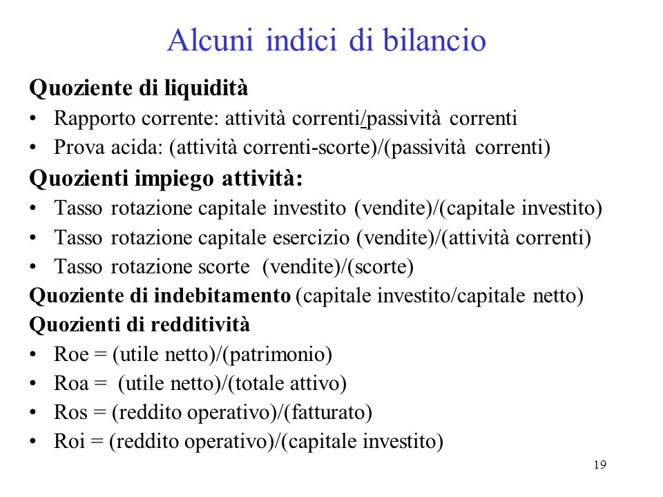 19 Alcuni indici di bilancio Quoziente di liquidità Rapporto corrente: attività correnti/passività correnti Prova acida: (attività correnti-scorte)/(passività correnti) Quozienti impiego attività: Tasso rotazione capitale investito (vendite)/(capitale investito) Tasso rotazione capitale esercizio (vendite)/(attività correnti) Tasso rotazione scorte (vendite)/(scorte) Quoziente di indebitamento (capitale investito/capitale netto) Quozienti di redditività Roe = (utile netto)/(patrimonio) Roa = (utile netto)/(totale attivo) Ros = (reddito operativo)/(fatturato) Roi = (reddito operativo)/(capitale investito)