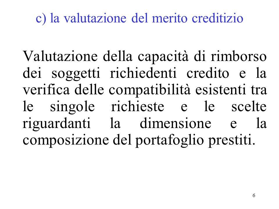 6 c) la valutazione del merito creditizio Valutazione della capacità di rimborso dei soggetti richiedenti credito e la verifica delle compatibilità esistenti tra le singole richieste e le scelte riguardanti la dimensione e la composizione del portafoglio prestiti.
