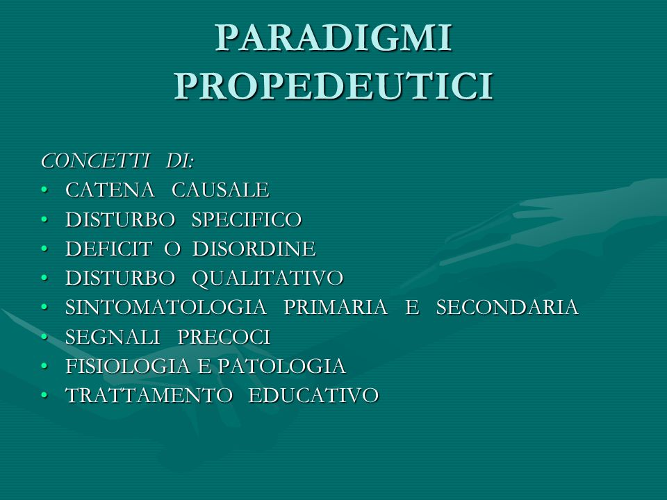 PARADIGMI PROPEDEUTICI CONCETTI DI: CATENA CAUSALECATENA CAUSALE DISTURBO SPECIFICODISTURBO SPECIFICO DEFICIT O DISORDINEDEFICIT O DISORDINE DISTURBO QUALITATIVODISTURBO QUALITATIVO SINTOMATOLOGIA PRIMARIA E SECONDARIASINTOMATOLOGIA PRIMARIA E SECONDARIA SEGNALI PRECOCISEGNALI PRECOCI FISIOLOGIA E PATOLOGIAFISIOLOGIA E PATOLOGIA TRATTAMENTO EDUCATIVOTRATTAMENTO EDUCATIVO