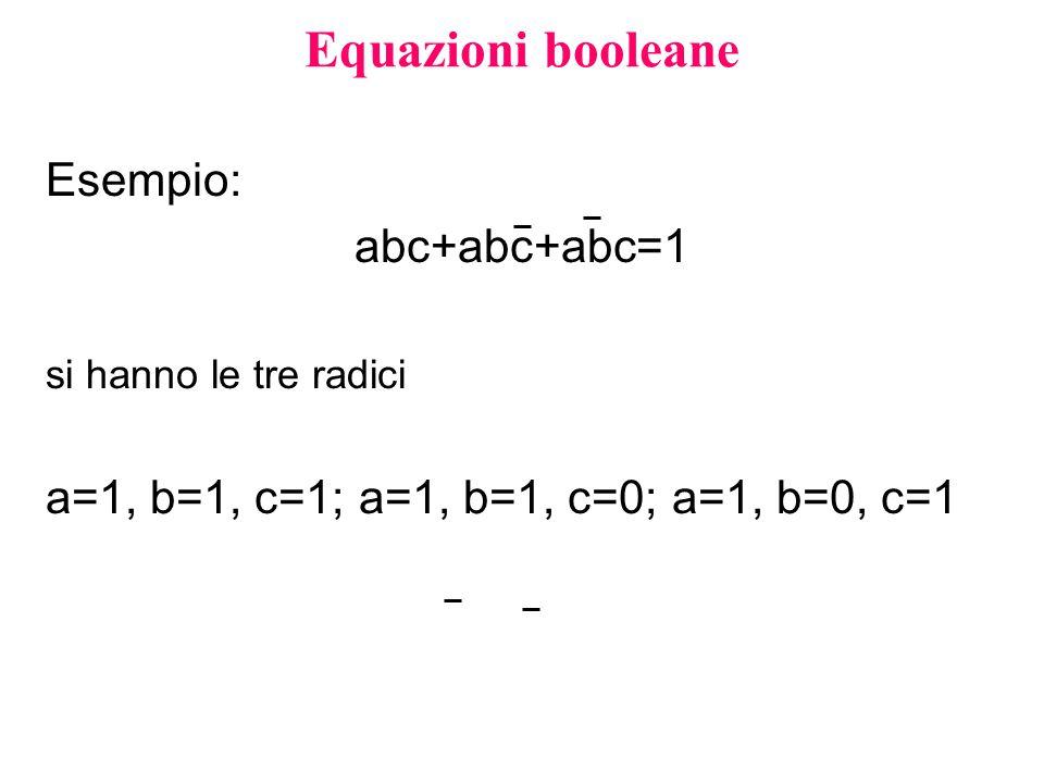 Equazioni booleane Esempio: abc+abc+abc=1 si hanno le tre radici a=1, b=1, c=1;a=1, b=1, c=0;a=1, b=0, c=1