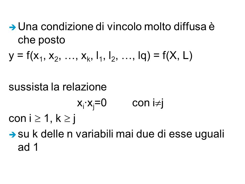 è Una condizione di vincolo molto diffusa è che posto y = f(x 1, x 2, …, x k, l 1, l 2, …, lq) = f(X, L) sussista la relazione x i ·x j =0 con i  j con i  1, k  j è su k delle n variabili mai due di esse uguali ad 1