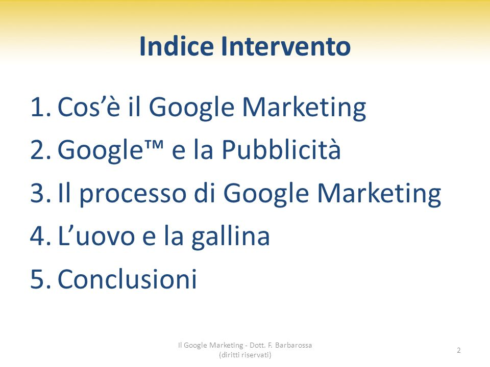 Indice Intervento 1.Cos'è il Google Marketing 2.Google™ e la Pubblicità 3.Il processo di Google Marketing 4.L'uovo e la gallina 5.Conclusioni 2 Il Google Marketing - Dott.