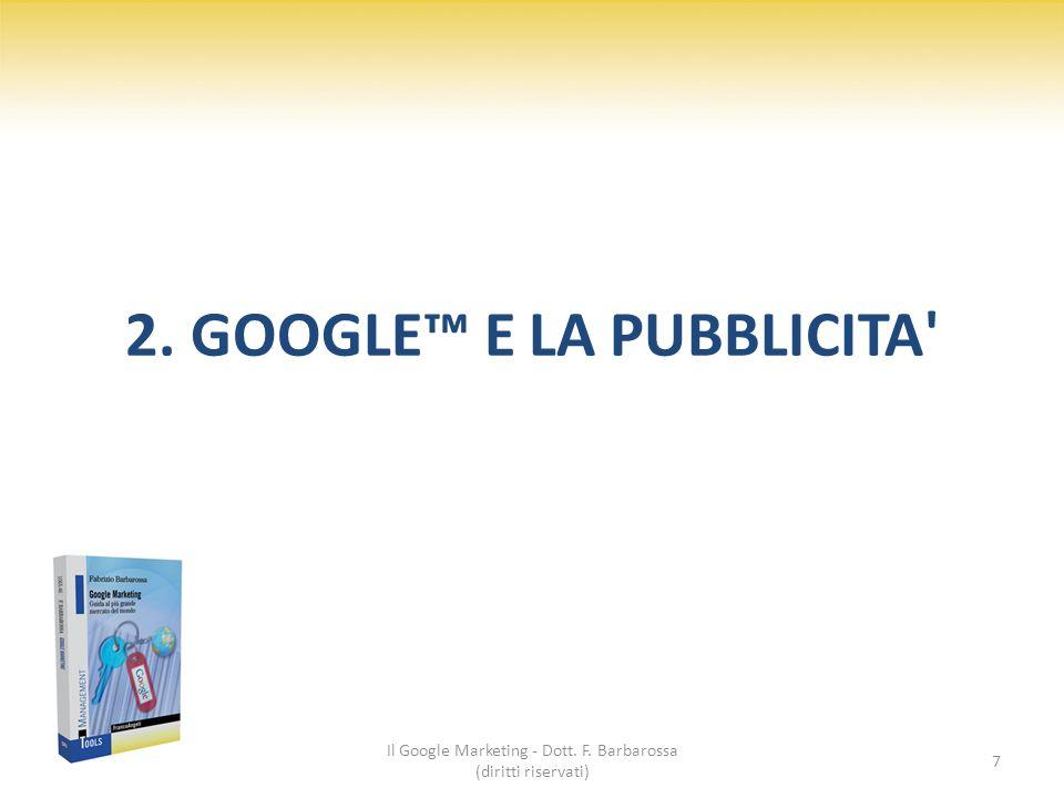 2. GOOGLE™ E LA PUBBLICITA' Il Google Marketing - Dott. F. Barbarossa (diritti riservati) 7