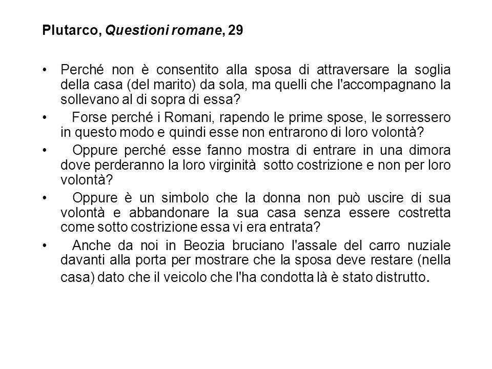 Plutarco, Questioni romane, 29 Perché non è consentito alla sposa di attraversare la soglia della casa (del marito) da sola, ma quelli che l'accompagn