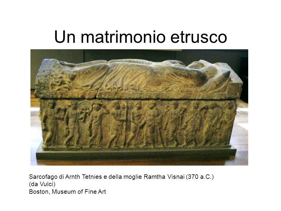 Un matrimonio etrusco Sarcofago di Arnth Tetnies e della moglie Ramtha Visnai (370 a.C.) (da Vulci) Boston, Museum of Fine Art