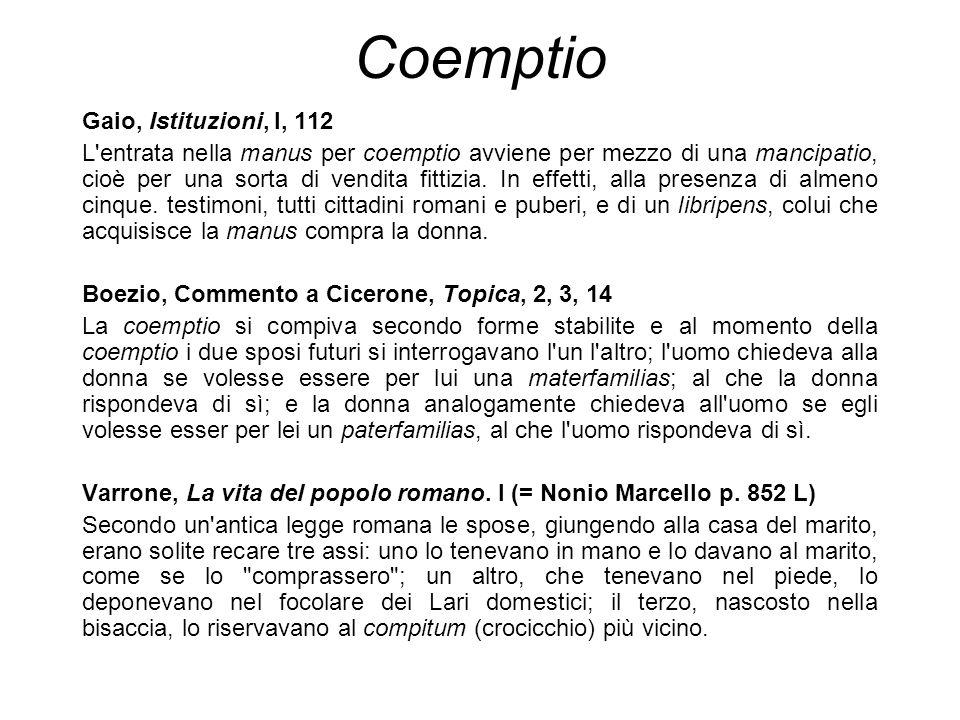 Coemptio Gaio, Istituzioni, l, 112 L'entrata nella manus per coemptio avviene per mezzo di una mancipatio, cioè per una sorta di vendita fittizia. In