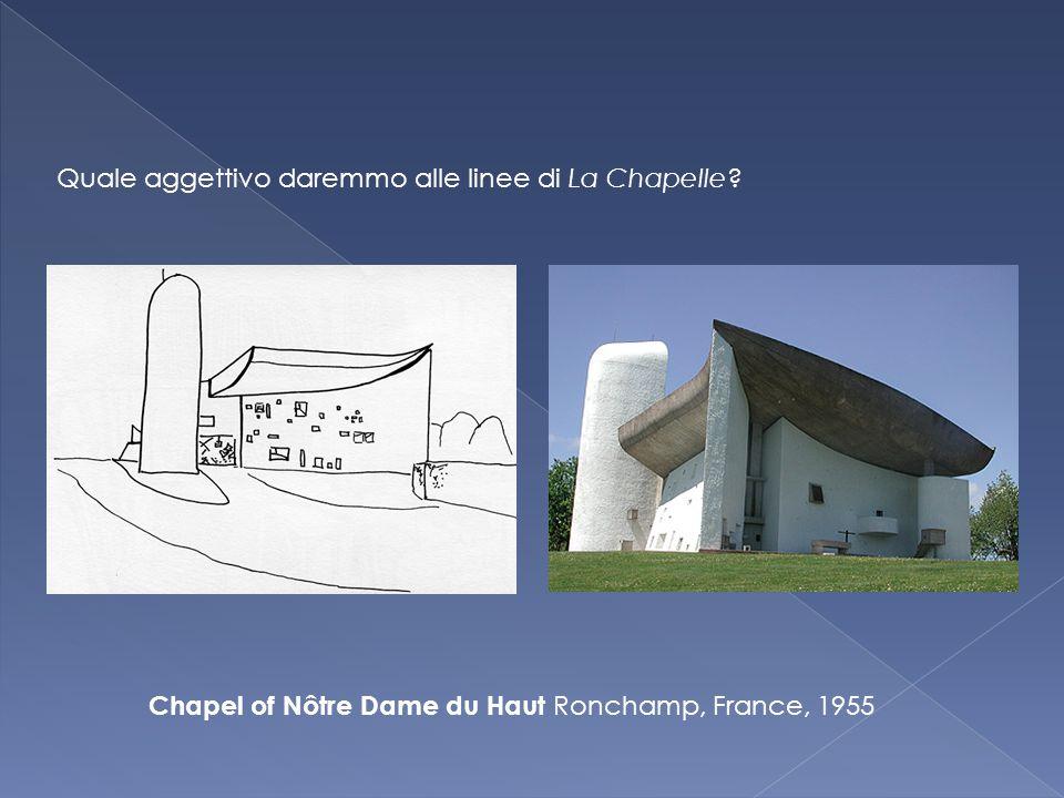 Chapel of Nôtre Dame du Haut Ronchamp, France, 1955 Quale aggettivo daremmo alle linee di La Chapelle
