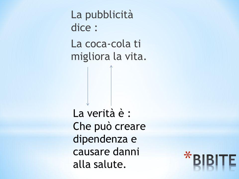La pubblicità dice : La coca-cola ti migliora la vita. La verità è : Che può creare dipendenza e causare danni alla salute.