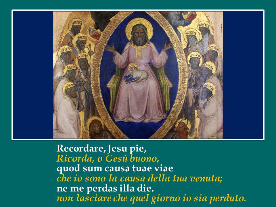 Recordare, Jesu pie, Ricorda, o Gesù buono, quod sum causa tuae viae che io sono la causa della tua venuta; ne me perdas illa die.