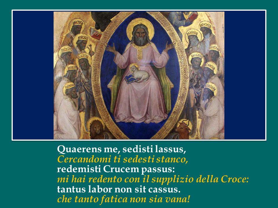 Quaerens me, sedisti lassus, Cercandomi ti sedesti stanco, redemisti Crucem passus: mi hai redento con il supplizio della Croce: tantus labor non sit cassus.