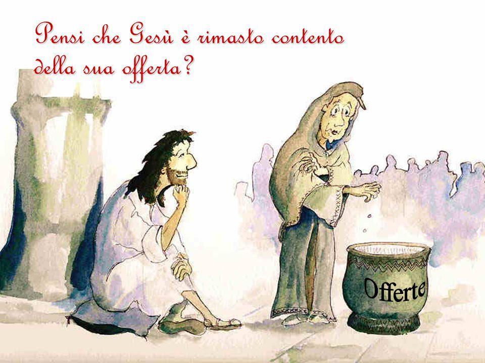 Pensi che Gesù è rimasto contento della sua offerta?