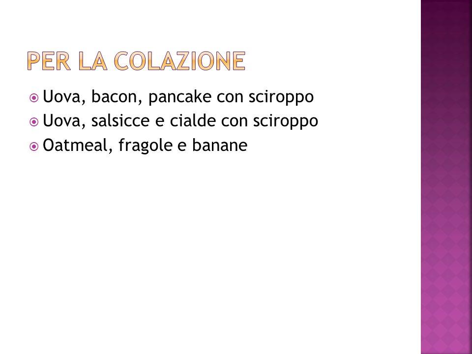  Uova, bacon, pancake con sciroppo  Uova, salsicce e cialde con sciroppo  Oatmeal, fragole e banane