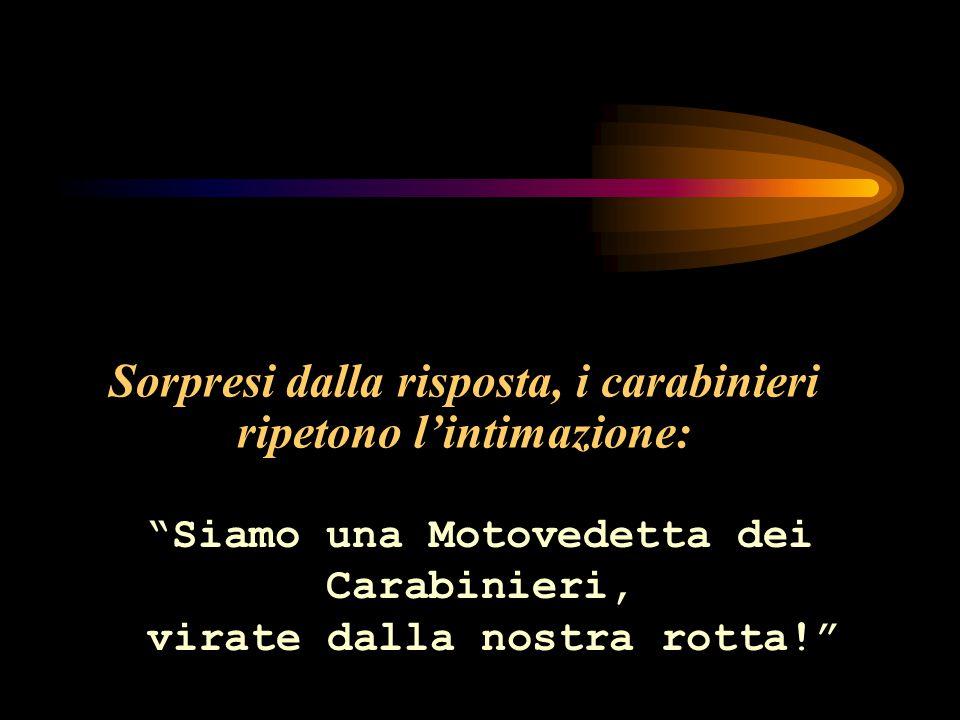 Sorpresi dalla risposta, i carabinieri ripetono l'intimazione: Siamo una Motovedetta dei Carabinieri, virate dalla nostra rotta!