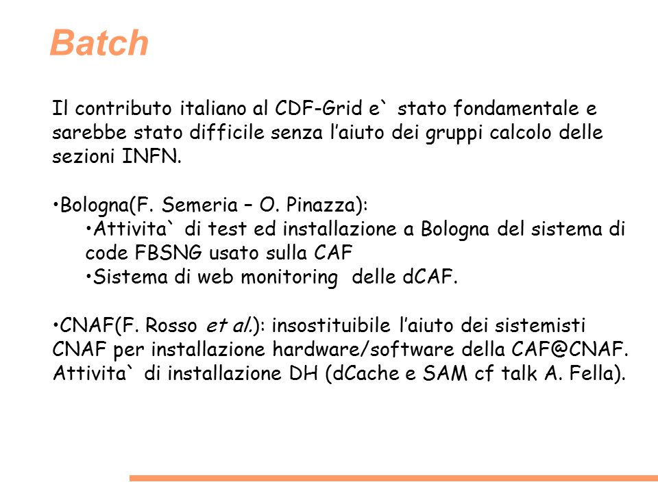 Batch Il contributo italiano al CDF-Grid e` stato fondamentale e sarebbe stato difficile senza l'aiuto dei gruppi calcolo delle sezioni INFN. Bologna(