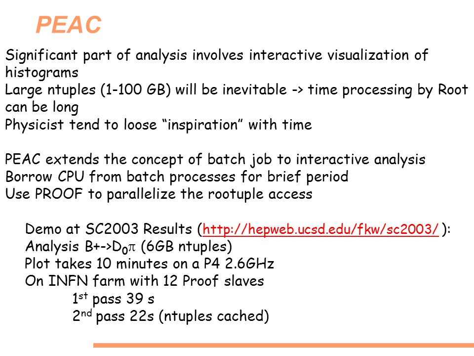 PEAC Significant part of analysis involves interactive visualization of histograms Large ntuples (1-100 GB) will be inevitable -> time processing by Root can be long Physicist tend to loose inspiration with time PEAC extends the concept of batch job to interactive analysis Borrow CPU from batch processes for brief period Use PROOF to parallelize the rootuple access Demo at SC2003 Results ( http://hepweb.ucsd.edu/fkw/sc2003/ ): http://hepweb.ucsd.edu/fkw/sc2003/ Analysis B+->D 0  (6GB ntuples) Plot takes 10 minutes on a P4 2.6GHz On INFN farm with 12 Proof slaves 1 st pass 39 s 2 nd pass 22s (ntuples cached)