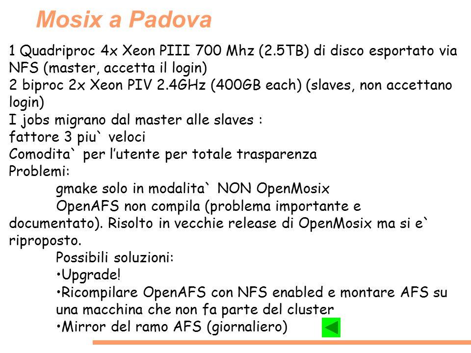 Mosix a Padova 1 Quadriproc 4x Xeon PIII 700 Mhz (2.5TB) di disco esportato via NFS (master, accetta il login) 2 biproc 2x Xeon PIV 2.4GHz (400GB each