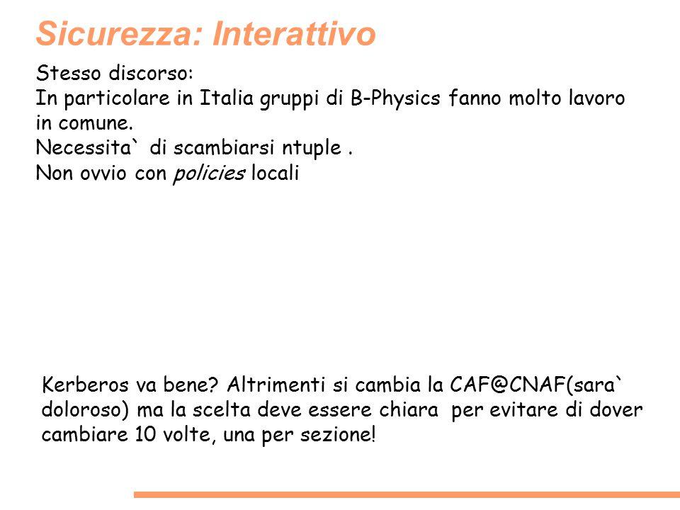 Sicurezza: Interattivo Stesso discorso: In particolare in Italia gruppi di B-Physics fanno molto lavoro in comune. Necessita` di scambiarsi ntuple. No