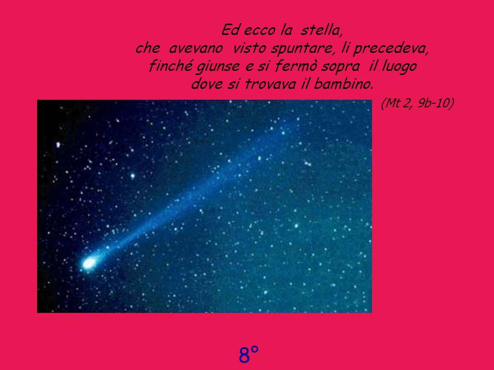 Ed ecco la stella, che avevano visto spuntare, li precedeva, finché giunse e si fermò sopra il luogo dove si trovava il bambino. ( Mt 2, 9b-10)