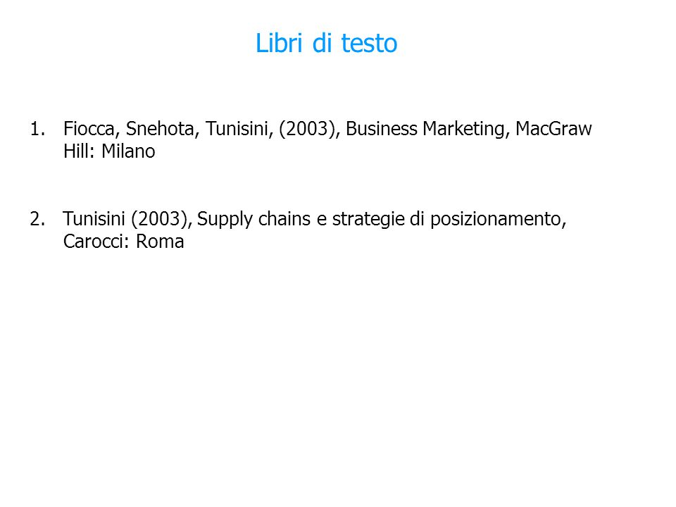 Libri di testo 1.Fiocca, Snehota, Tunisini, (2003), Business Marketing, MacGraw Hill: Milano 2.