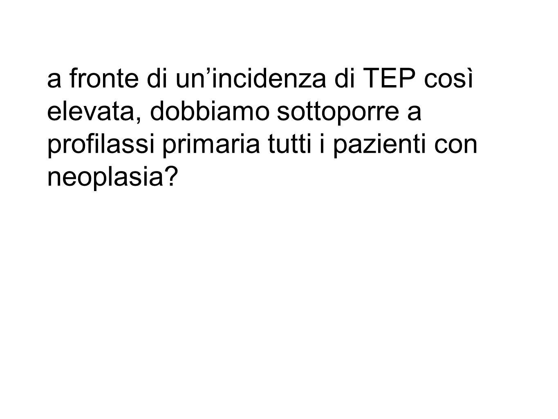 a fronte di un'incidenza di TEP così elevata, dobbiamo sottoporre a profilassi primaria tutti i pazienti con neoplasia?