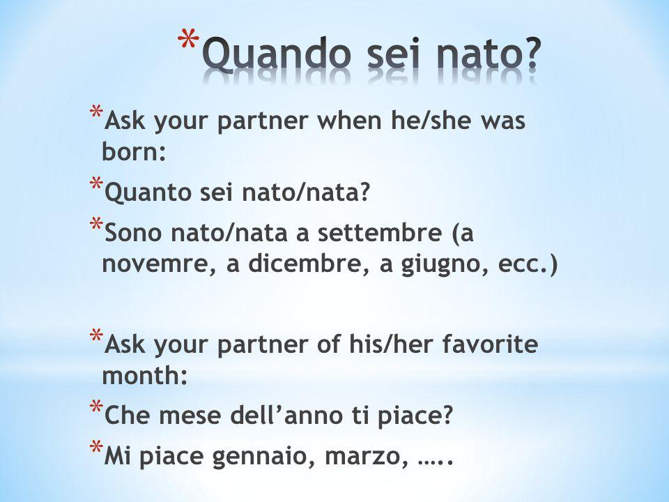 * Ask your partner when he/she was born: * Quanto sei nato/nata? * Sono nato/nata a settembre (a novemre, a dicembre, a giugno, ecc.) * Ask your partn