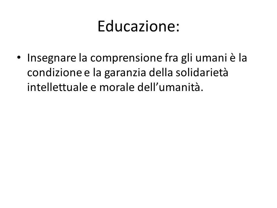 Educazione: Insegnare la comprensione fra gli umani è la condizione e la garanzia della solidarietà intellettuale e morale dell'umanità.
