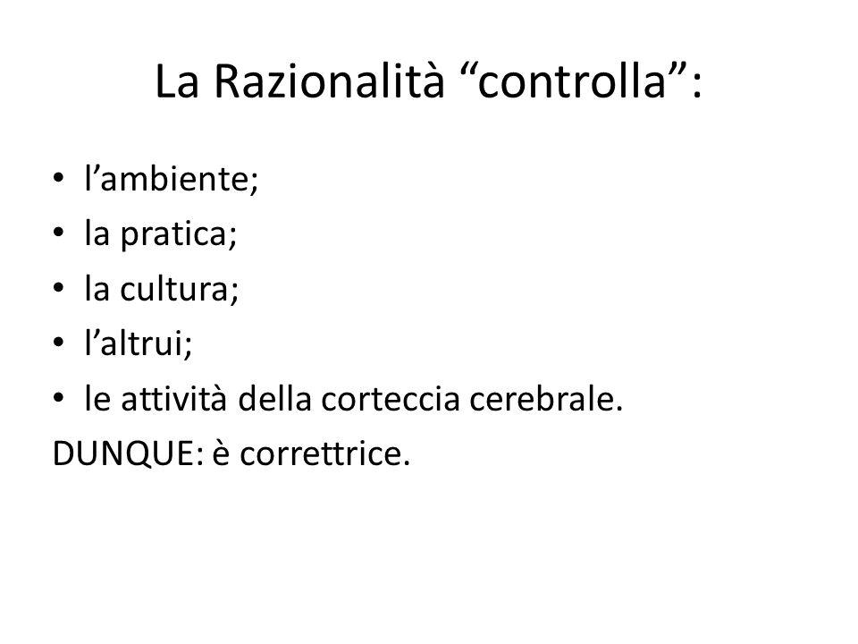 """La Razionalità """"controlla"""": l'ambiente; la pratica; la cultura; l'altrui; le attività della corteccia cerebrale. DUNQUE: è correttrice."""