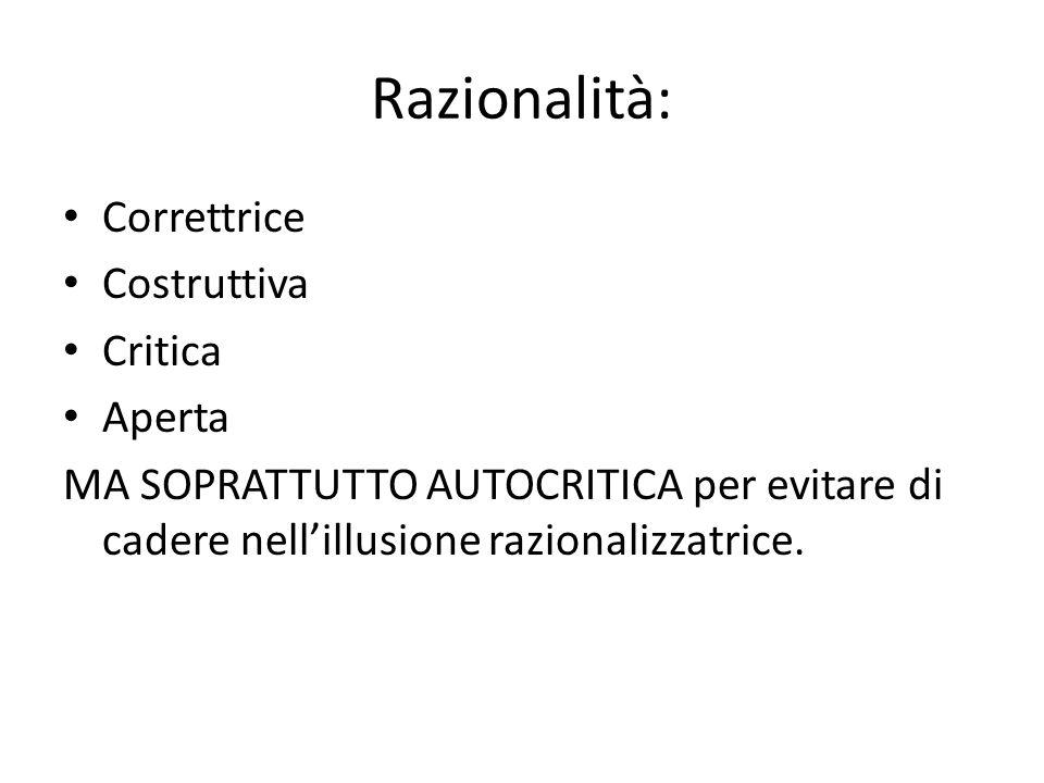 Razionalità: Correttrice Costruttiva Critica Aperta MA SOPRATTUTTO AUTOCRITICA per evitare di cadere nell'illusione razionalizzatrice.