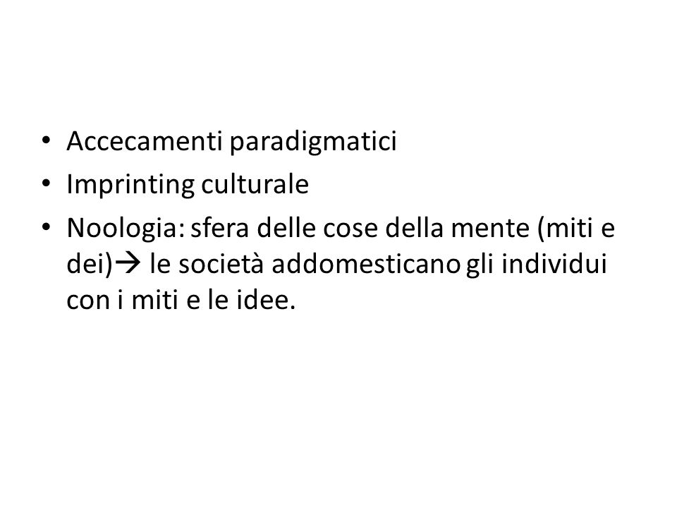 Accecamenti paradigmatici Imprinting culturale Noologia: sfera delle cose della mente (miti e dei)  le società addomesticano gli individui con i miti