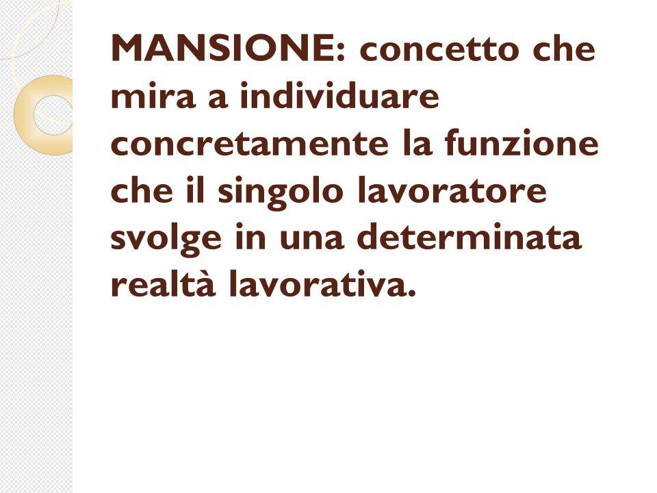 MANSIONE: concetto che mira a individuare concretamente la funzione che il singolo lavoratore svolge in una determinata realtà lavorativa.