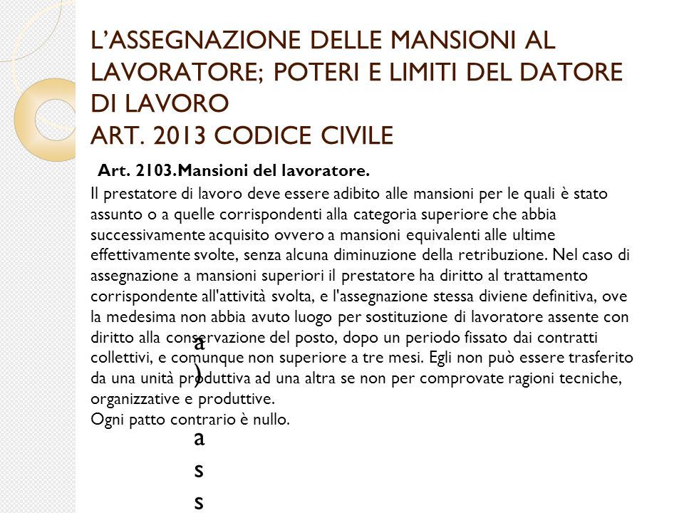 L'ASSEGNAZIONE DELLE MANSIONI AL LAVORATORE; POTERI E LIMITI DEL DATORE DI LAVORO ART. 2013 CODICE CIVILE Art. 2103.Mansioni del lavoratore. Il presta