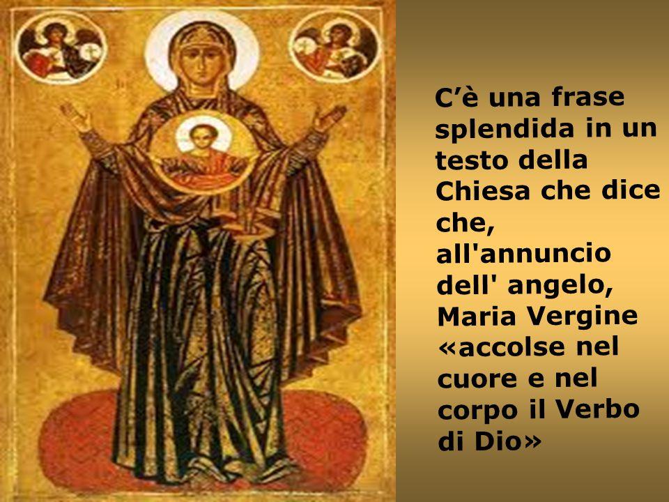 C'è una frase splendida in un testo della Chiesa che dice che, all'annuncio dell' angelo, Maria Vergine «accolse nel cuore e nel corpo il Verbo di Dio