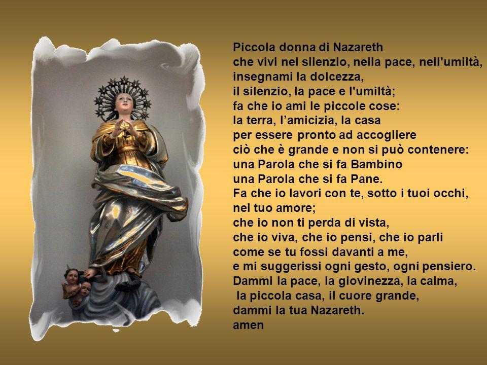 Piccola donna di Nazareth che vivi nel silenzio, nella pace, nell'umiltà, insegnami la dolcezza, il silenzio, la pace e l'umiltà; fa che io ami le pic