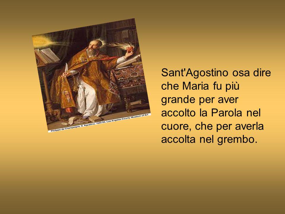 Sant'Agostino osa dire che Maria fu più grande per aver accolto la Parola nel cuore, che per averla accolta nel grembo.
