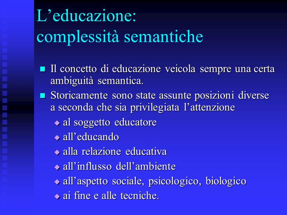 L'educazione: complessità semantiche Il concetto di educazione veicola sempre una certa ambiguità semantica. Il concetto di educazione veicola sempre
