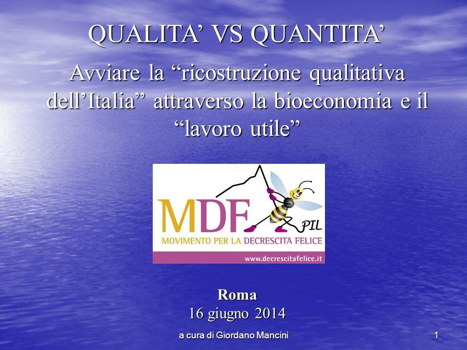 a cura di Giordano Mancini1 QUALITA' VS QUANTITA' Avviare la ricostruzione qualitativa dell'Italia attraverso la bioeconomia e il lavoro utile Roma 16 giugno 2014