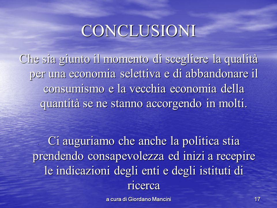 a cura di Giordano Mancini17 CONCLUSIONI Che sia giunto il momento di scegliere la qualità per una economia selettiva e di abbandonare il consumismo e la vecchia economia della quantità se ne stanno accorgendo in molti.