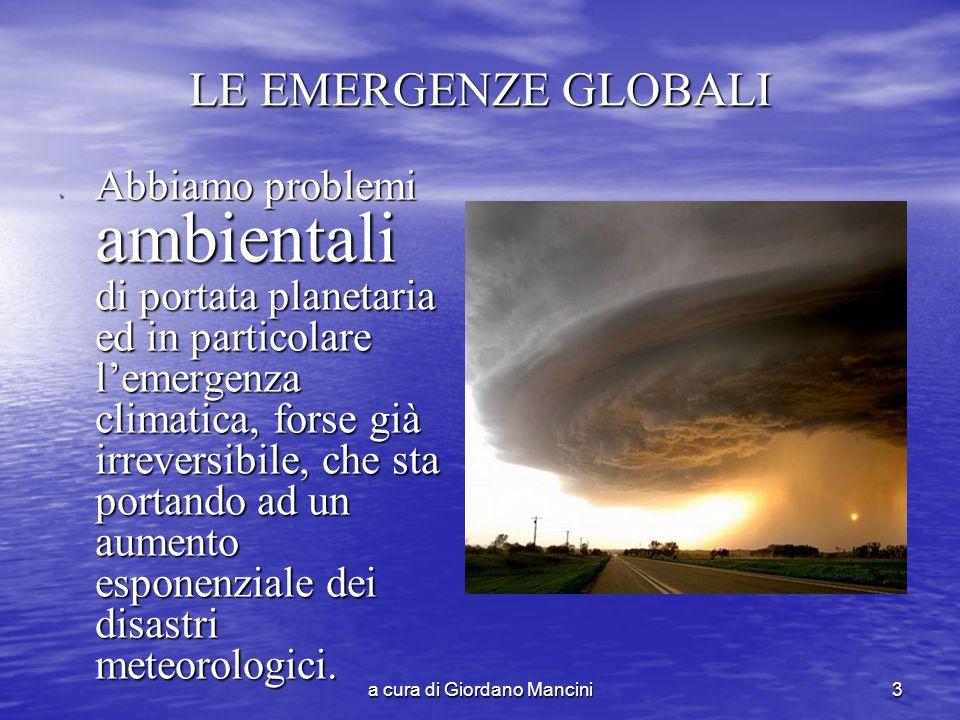 a cura di Giordano Mancini3 LE EMERGENZE GLOBALI Abbiamo problemi ambientali di portata planetaria ed in particolare l'emergenza climatica, forse già irreversibile, che sta portando ad un aumento esponenziale dei disastri meteorologici.