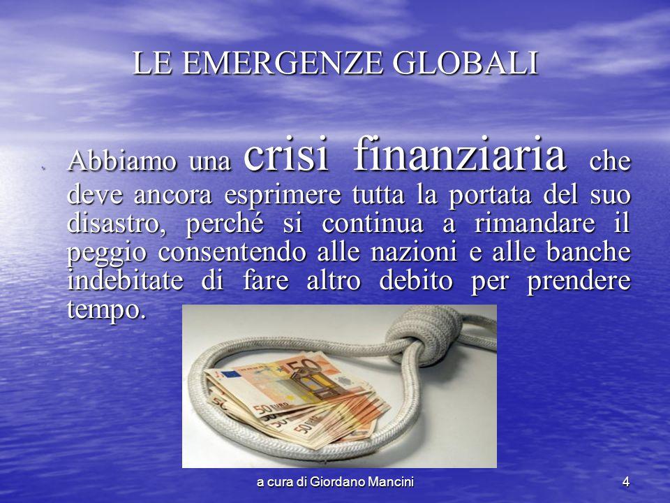 a cura di Giordano Mancini4 LE EMERGENZE GLOBALI Abbiamo una crisi finanziaria che deve ancora esprimere tutta la portata del suo disastro, perché si continua a rimandare il peggio consentendo alle nazioni e alle banche indebitate di fare altro debito per prendere tempo.