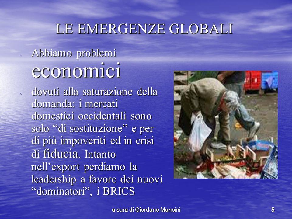 a cura di Giordano Mancini5 LE EMERGENZE GLOBALI Abbiamo problemi economici Abbiamo problemi economici dovuti alla saturazione della domanda: i mercati domestici occidentali sono solo di sostituzione e per di più impoveriti ed in crisi di fiducia.