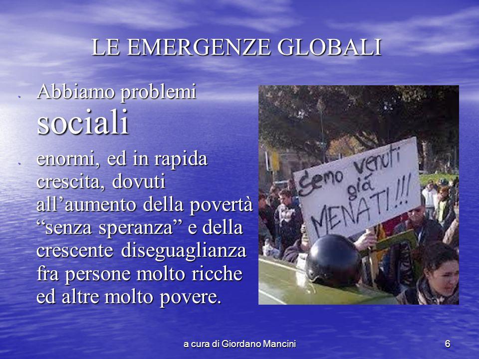 a cura di Giordano Mancini6 LE EMERGENZE GLOBALI Abbiamo problemi sociali Abbiamo problemi sociali enormi, ed in rapida crescita, dovuti all'aumento della povertà senza speranza e della crescente diseguaglianza fra persone molto ricche ed altre molto povere.