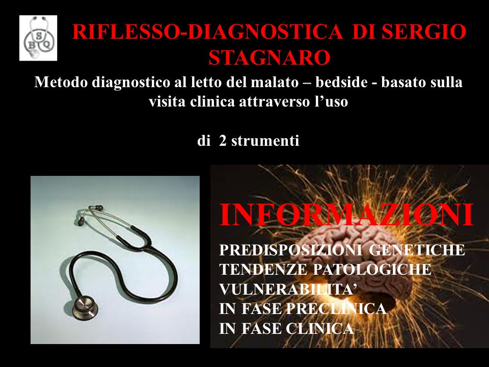 Metodo diagnostico al letto del malato – bedside - basato sulla visita clinica attraverso l'uso di 2 strumenti RIFLESSO-DIAGNOSTICA DI SERGIO STAGNARO INFORMAZIONI PREDISPOSIZIONI GENETICHE TENDENZE PATOLOGICHE VULNERABILITA' IN FASE PRECLINICA IN FASE CLINICA