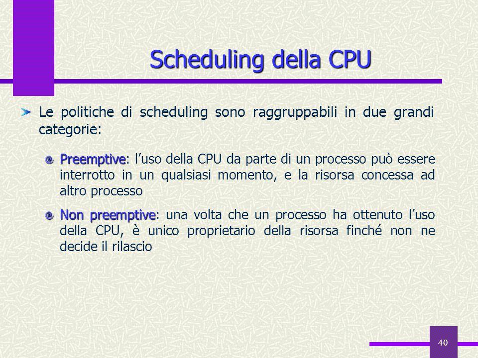 40 Le politiche di scheduling sono raggruppabili in due grandi categorie: Preemptive Preemptive: l'uso della CPU da parte di un processo può essere in