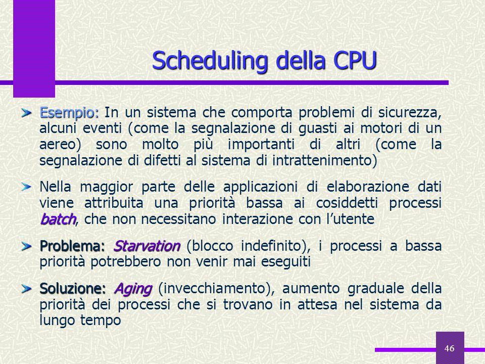 46 Scheduling della CPU Esempio: Esempio: In un sistema che comporta problemi di sicurezza, alcuni eventi (come la segnalazione di guasti ai motori di