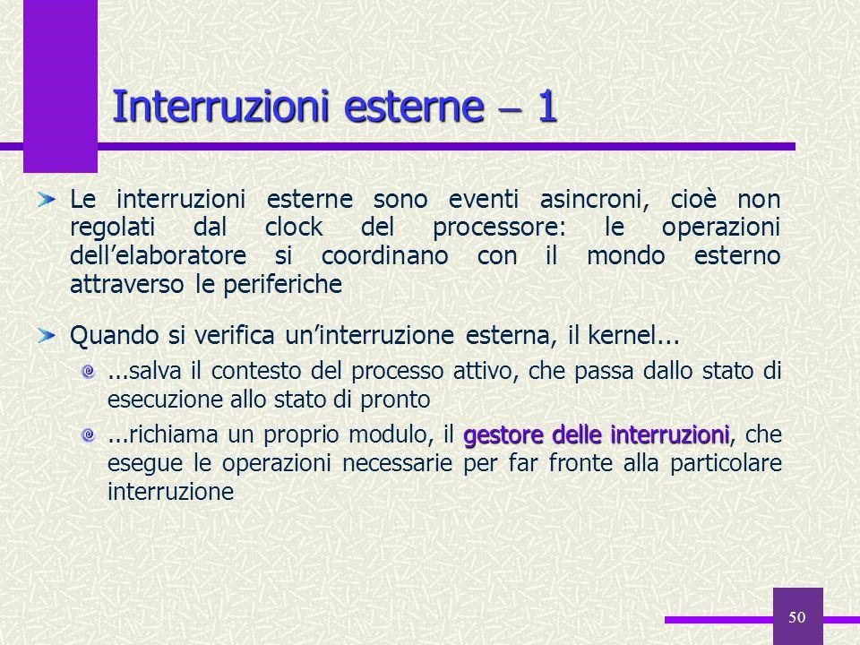 50 Interruzioni esterne  1 Le interruzioni esterne sono eventi asincroni, cioè non regolati dal clock del processore: le operazioni dell'elaboratore