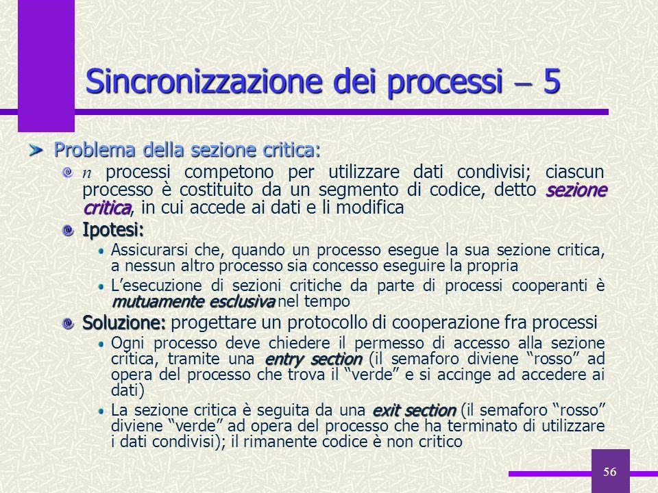 56 Sincronizzazione dei processi  5 Problema della sezione critica: sezione critica n processi competono per utilizzare dati condivisi; ciascun proce