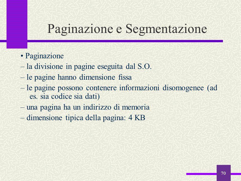 70 Paginazione e Segmentazione Paginazione – la divisione in pagine eseguita dal S.O. – le pagine hanno dimensione fissa – le pagine possono contenere
