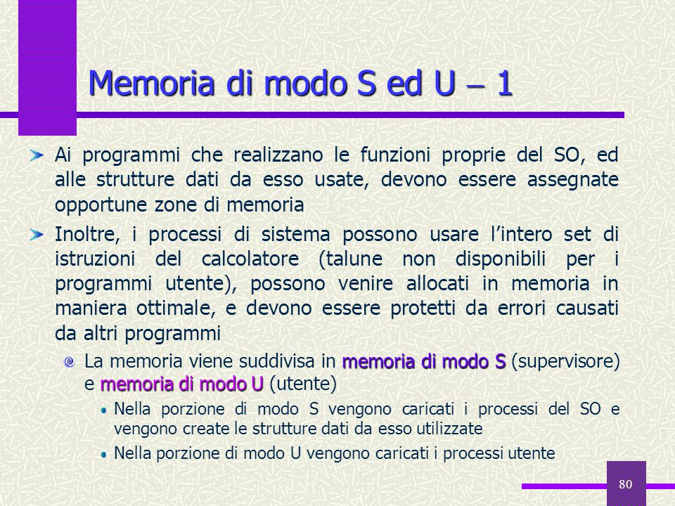 80 Memoria di modo S ed U  1 Ai programmi che realizzano le funzioni proprie del SO, ed alle strutture dati da esso usate, devono essere assegnate op