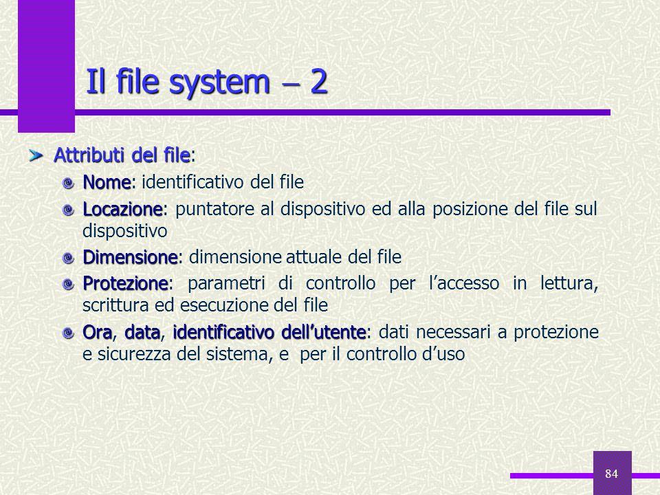 84 Il file system  2 Attributi del file Attributi del file: Nome Nome: identificativo del file Locazione Locazione: puntatore al dispositivo ed alla