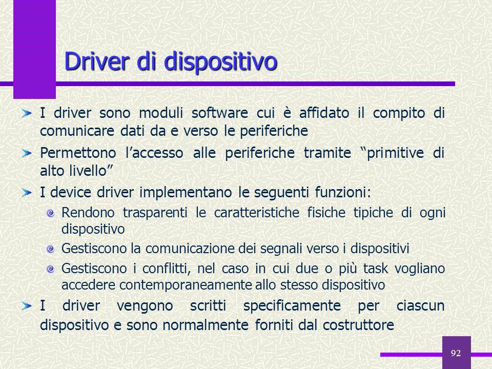 92 Driver di dispositivo I driver sono moduli software cui è affidato il compito di comunicare dati da e verso le periferiche Permettono l'accesso all